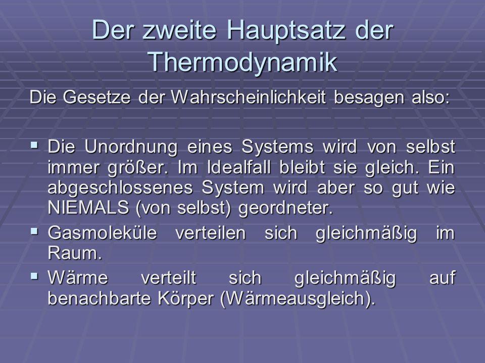 Der zweite Hauptsatz der Thermodynamik Die Gesetze der Wahrscheinlichkeit besagen also: Die Unordnung eines Systems wird von selbst immer größer.