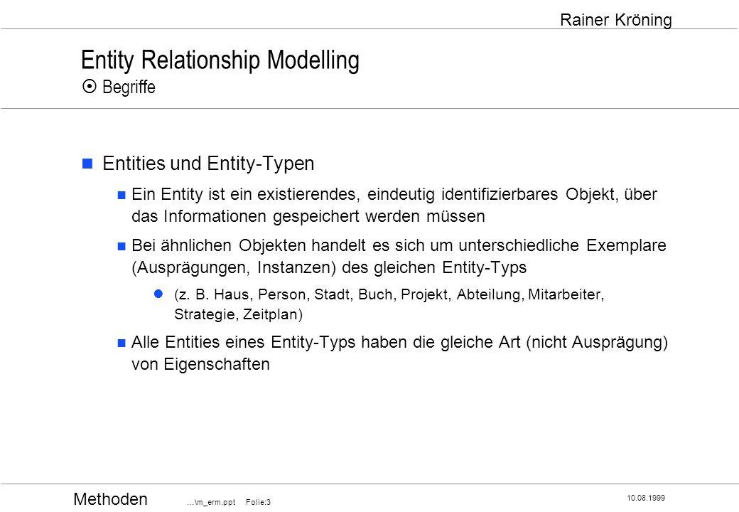 Methoden …\m_erm.ppt Folie:14 10.08.1999 Rainer Kröning Entity Relationship Modelling Komplexitätsgrad / Kardinalität Komplexitätsgrad (Kardinalität einer Beziehung) gibt an, wieviele Exemplare eines Entity-Typs mit einem Exemplar des anderen Entity-Typs in Beziehung stehen bzw.