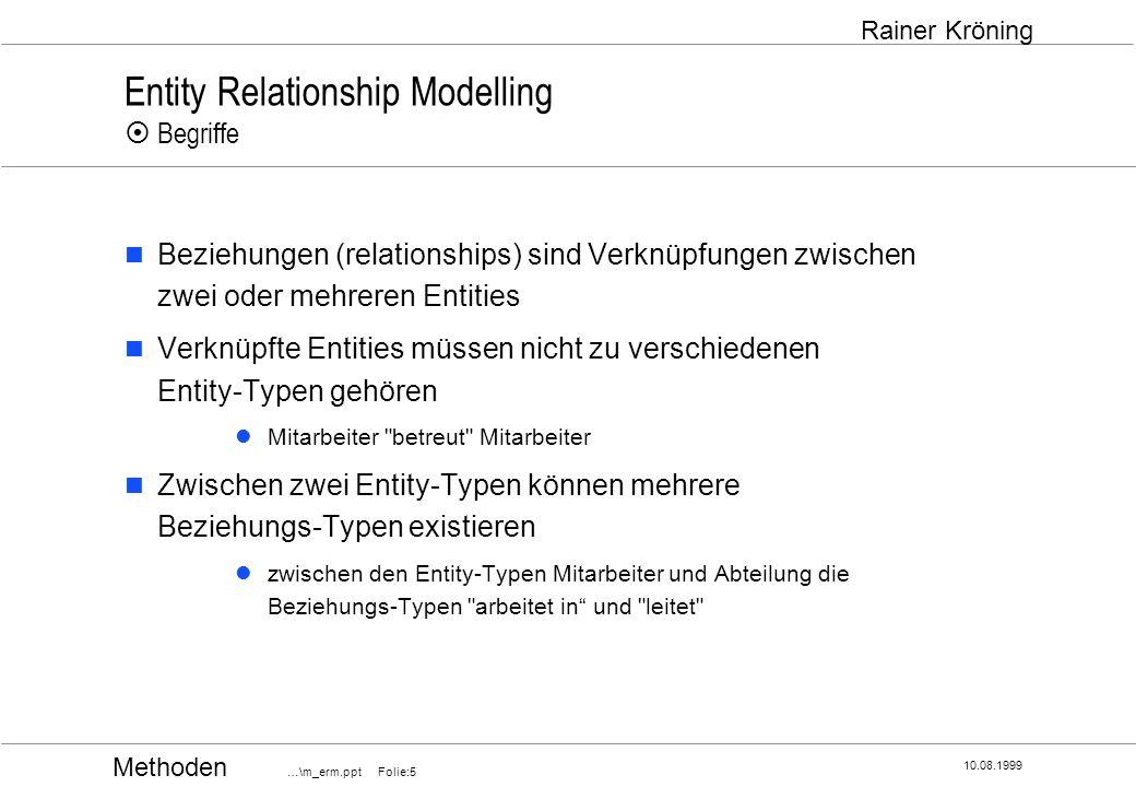 Methoden …\m_erm.ppt Folie:6 10.08.1999 Rainer Kröning Entity Relationship Modelling Begriffe Attribute, Werte und Wertebereiche Attribute sind die beschreibende Eigenschaften (Merkmale) von Entity-Typen bzw.