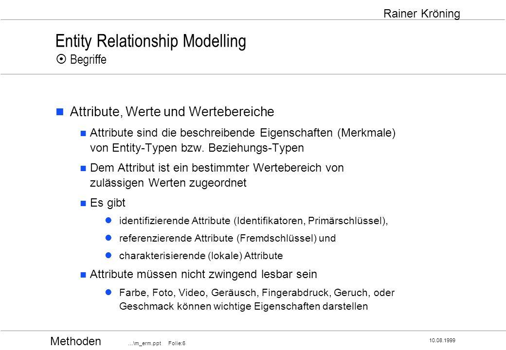 Methoden …\m_erm.ppt Folie:27 10.08.1999 Rainer Kröning Entity Relationship Modelling Eignung des ER-Modells Einsatzschwerpunkte Analysephase Ermittlung der relevanten Datenobjekte und ihrer Bedeutung Formulierung von Geschäftsregeln, welche sich in den Beziehungen zwischen den Datenobjekten ausdrücken Festlegung der strategischen Spanne des SW-Systems was wird es können was wird es aufgrund der zugrundeliegenden Daten nie können Systeme zur Aktualisierung und Darstellung von Daten Transformierbarkeit in Relationenmodell / Grundlage für Datenbankentwurf Entwicklung von Unternehmensdatenmodellen mit ERM