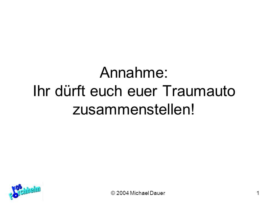 © 2004 Michael Dauer1 Annahme: Ihr dürft euch euer Traumauto zusammenstellen!