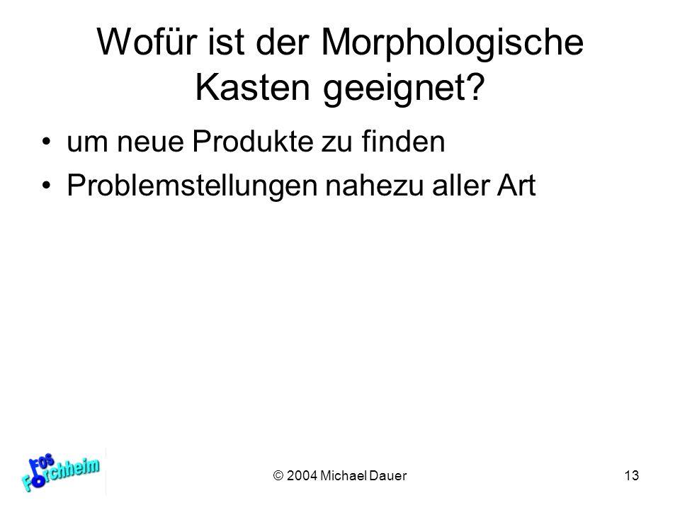 © 2004 Michael Dauer13 Wofür ist der Morphologische Kasten geeignet? um neue Produkte zu finden Problemstellungen nahezu aller Art