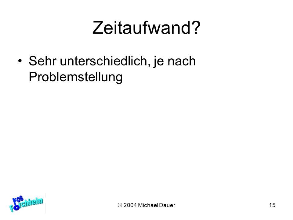 © 2004 Michael Dauer15 Zeitaufwand? Sehr unterschiedlich, je nach Problemstellung