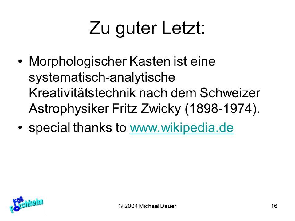 © 2004 Michael Dauer16 Zu guter Letzt: Morphologischer Kasten ist eine systematisch-analytische Kreativitätstechnik nach dem Schweizer Astrophysiker F