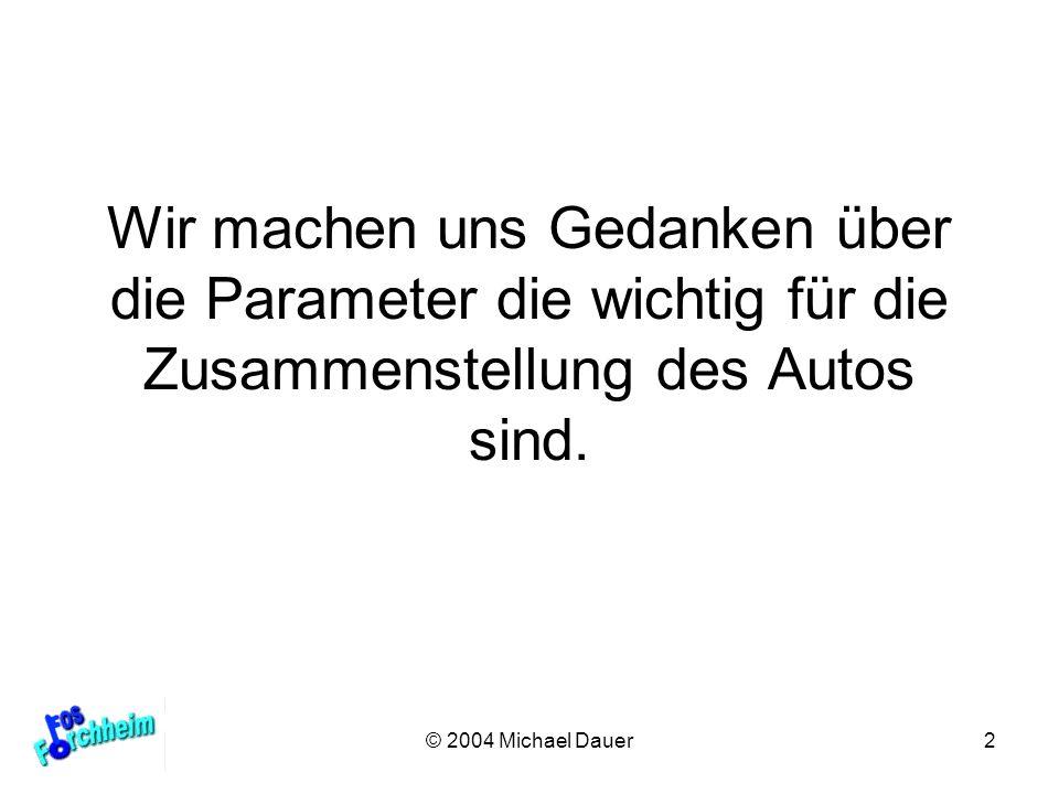 © 2004 Michael Dauer2 Wir machen uns Gedanken über die Parameter die wichtig für die Zusammenstellung des Autos sind.
