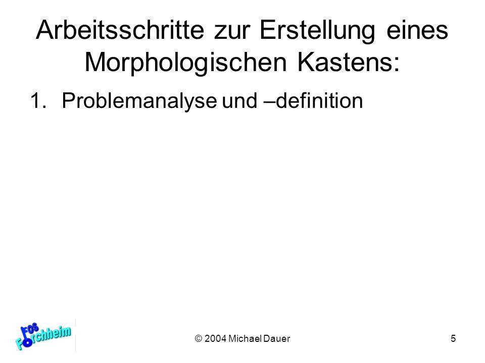 © 2004 Michael Dauer5 Arbeitsschritte zur Erstellung eines Morphologischen Kastens: 1.Problemanalyse und –definition