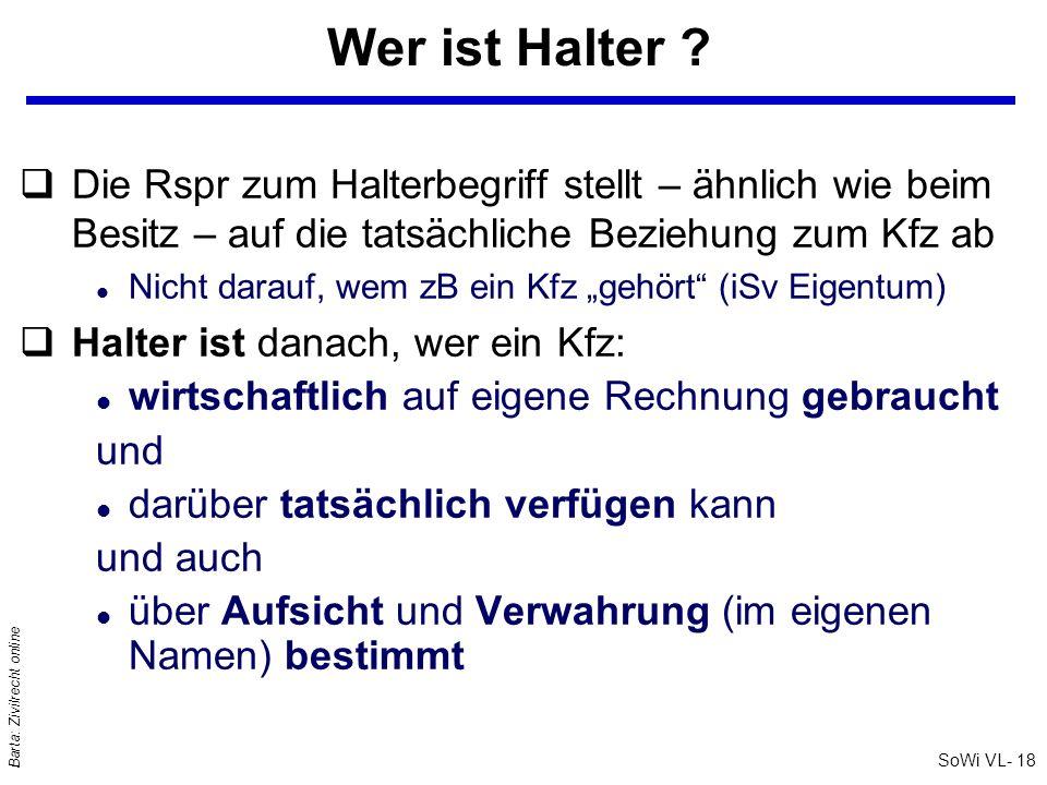 SoWi VL- 18 Barta: Zivilrecht online Wer ist Halter ? qDie Rspr zum Halterbegriff stellt – ähnlich wie beim Besitz – auf die tatsächliche Beziehung zu