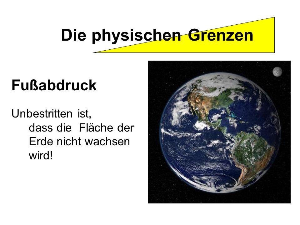 Fußabdruck Unbestritten ist, dass die Fläche der Erde nicht wachsen wird! Die physischen Grenzen