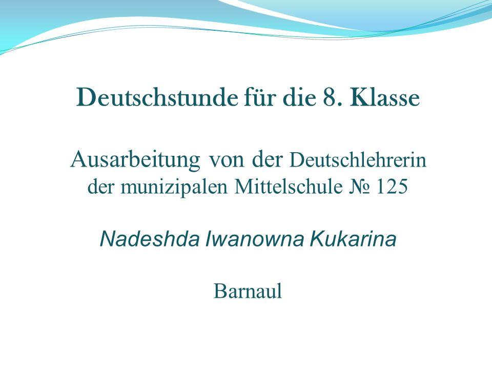 Deutschstunde für die 8. Klasse Ausarbeitung von der Deutschlehrerin der munizipalen Mittelschule 125 Nadeshda Iwanowna Kukarina Barnaul
