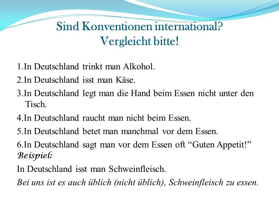 Sind Konventionen international? Vergleicht bitte! 1.In Deutschland trinkt man Alkohol. 2.In Deutschland isst man Käse. 3.In Deutschland legt man die