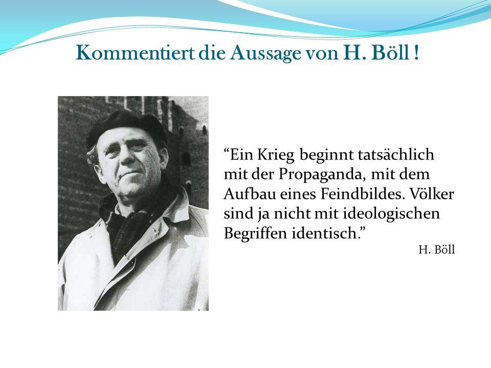 Kommentiert die Aussage von H. Böll ! Ein Krieg beginnt tatsächlich mit der Propaganda, mit dem Aufbau eines Feindbildes. Völker sind ja nicht mit ide
