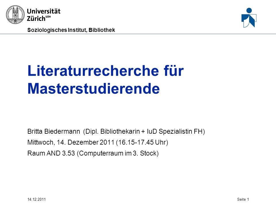 Soziologisches Institut, Bibliothek 14.12.2011Seite 1 Literaturrecherche für Masterstudierende Britta Biedermann (Dipl. Bibliothekarin + IuD Spezialis