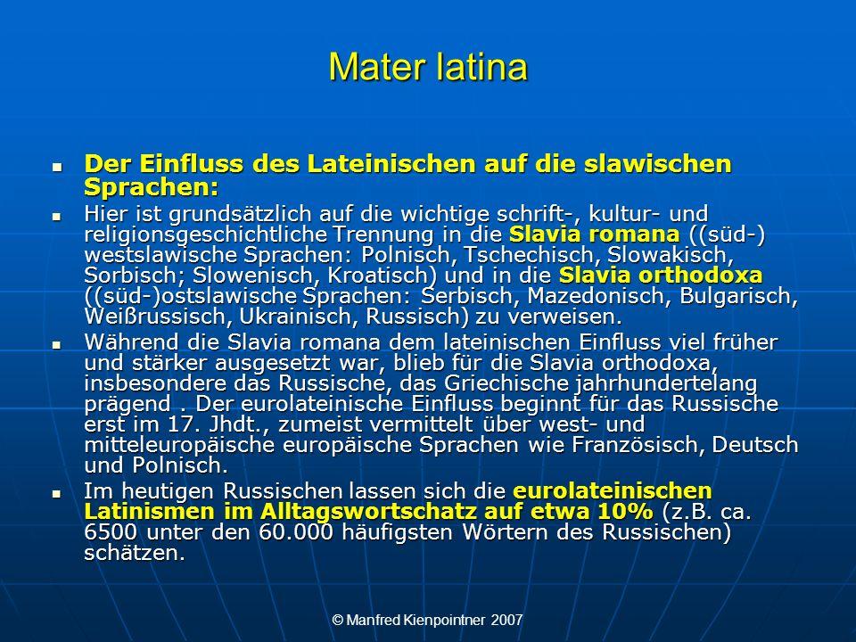 © Manfred Kienpointner 2007 Mater latina Slavia romana ((süd-) westslawische Sprachen: Polnisch, Tschechisch, Slowakisch, Sorbisch; Slowenisch, Kroatisch) und Slavia romana ((süd-) westslawische Sprachen: Polnisch, Tschechisch, Slowakisch, Sorbisch; Slowenisch, Kroatisch) und Slavia orthodoxa ((süd-)ostslawische Sprachen: Serbisch, Mazedonisch, Bulgarisch, Weißrussisch, Ukrainisch, Russisch) Slavia orthodoxa ((süd-)ostslawische Sprachen: Serbisch, Mazedonisch, Bulgarisch, Weißrussisch, Ukrainisch, Russisch)