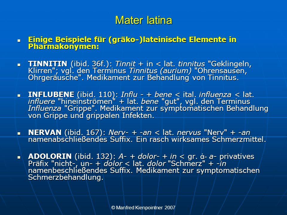 © Manfred Kienpointner 2007 Mater latina Einige Beispiele für (gräko-)lateinische Elemente in Pharmakonymen: Einige Beispiele für (gräko-)lateinische