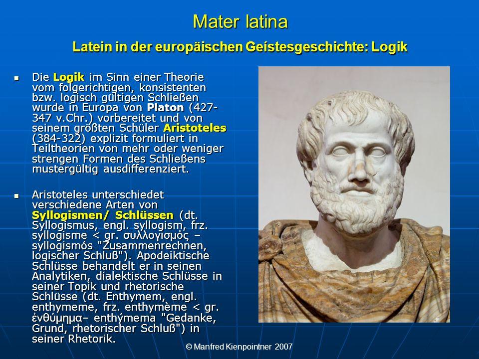 © Manfred Kienpointner 2007 Mater latina Latein in der europäischen Geístesgeschichte: Logik Die Logik im Sinn einer Theorie vom folgerichtigen, konsi