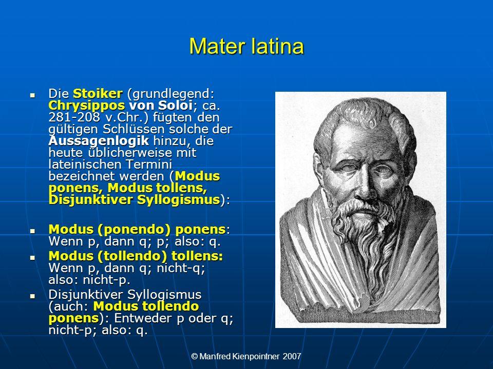 © Manfred Kienpointner 2007 Mater latina Die Stoiker (grundlegend: Chrysippos von Soloi; ca. 281-208 v.Chr.) fügten den gültigen Schlüssen solche der