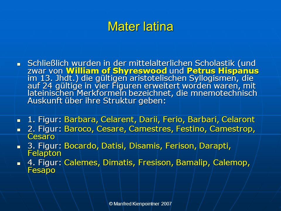 © Manfred Kienpointner 2007 Mater latina Schließlich wurden in der mittelalterlichen Scholastik (und zwar von William of Shyreswood und Petrus Hispanu
