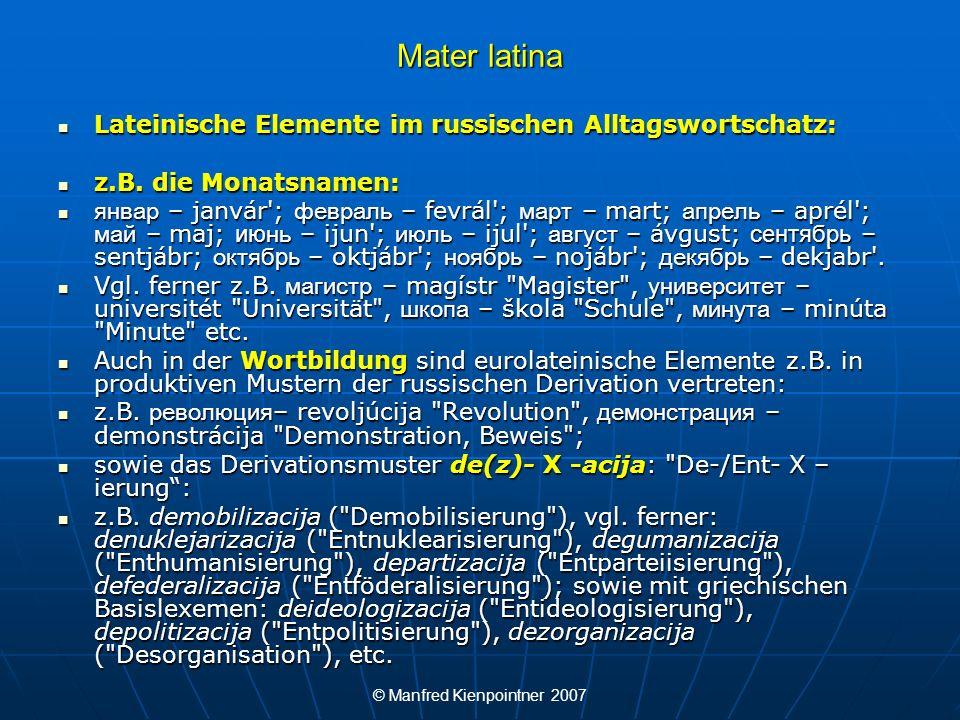 © Manfred Kienpointner 2007 Mater latina Einige Beispiele für eurolateinische Elemente im Tschechischen: Einige Beispiele für eurolateinische Elemente im Tschechischen: advokát (Anwalt), anděl (Engel), aparát (Apparat), apostól (Apostel), autor (Autor), demonstrace (Demonstration), dramatický (dramatisch), fakulta (Fakultät), kříž (Kreuz), komický (komisch, drollig), kuchině (Küche), medicína (Medizin), pilulka (Pille, Tablette), projekt (Projekt), recept (Rezept), transformace (Transformation), univerzita (Universität).