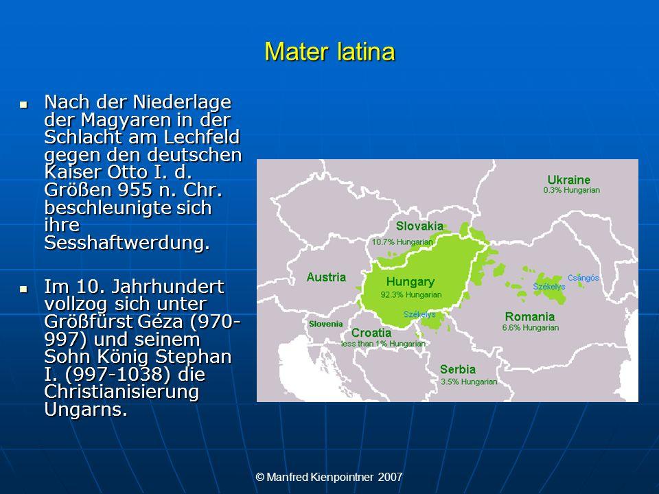 © Manfred Kienpointner 2007 Mater latina Eurolatein im ungarischen Wortschatz: Eurolatein im ungarischen Wortschatz: Latein war für lange Zeit die Amtssprache Ungarns, auch in von Ungarn eroberten Gebieten wie Kroatien.
