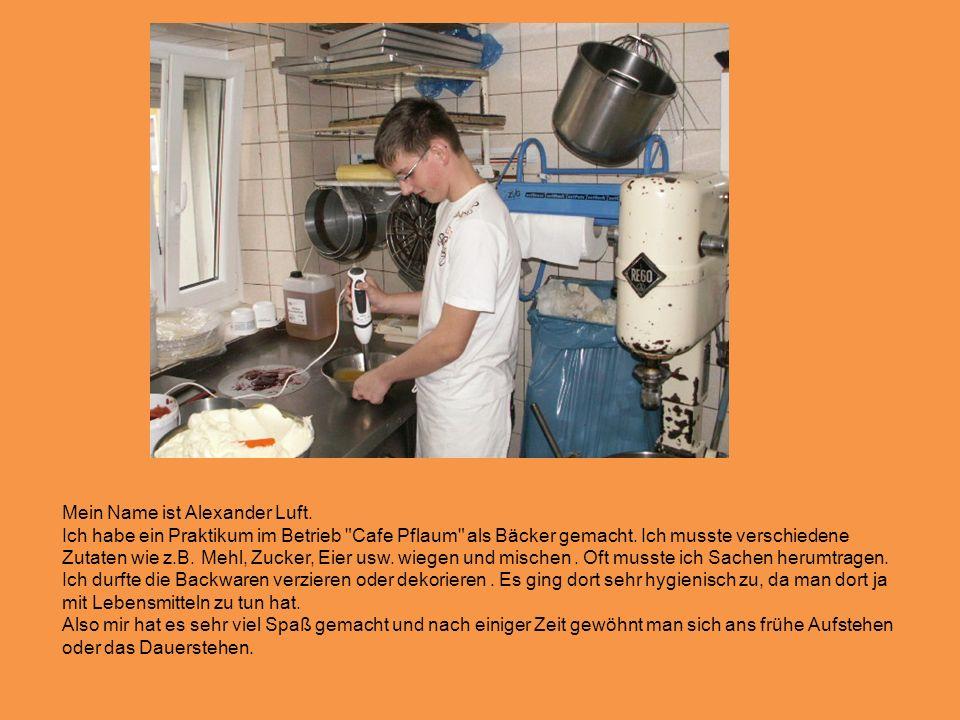 Mein Name ist Alexander Luft.Ich habe ein Praktikum im Betrieb Cafe Pflaum als Bäcker gemacht.