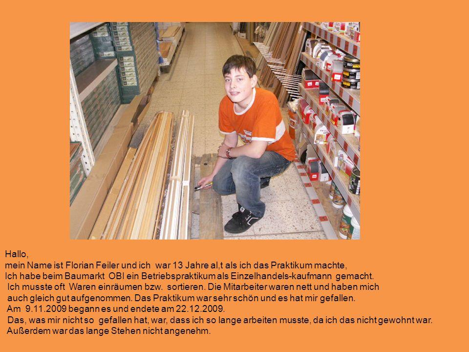 Hallo, mein Name ist Florian Feiler und ich war 13 Jahre al,t als ich das Praktikum machte, Ich habe beim Baumarkt OBI ein Betriebspraktikum als Einzelhandels-kaufmann gemacht.