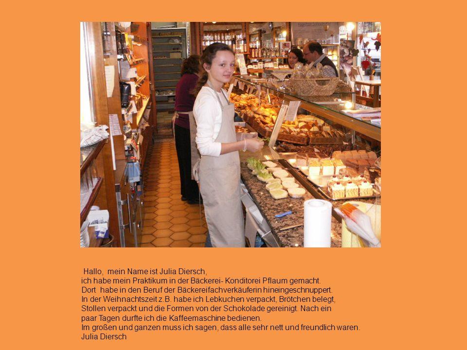 Hallo, mein Name ist Julia Diersch, ich habe mein Praktikum in der Bäckerei- Konditorei Pflaum gemacht.