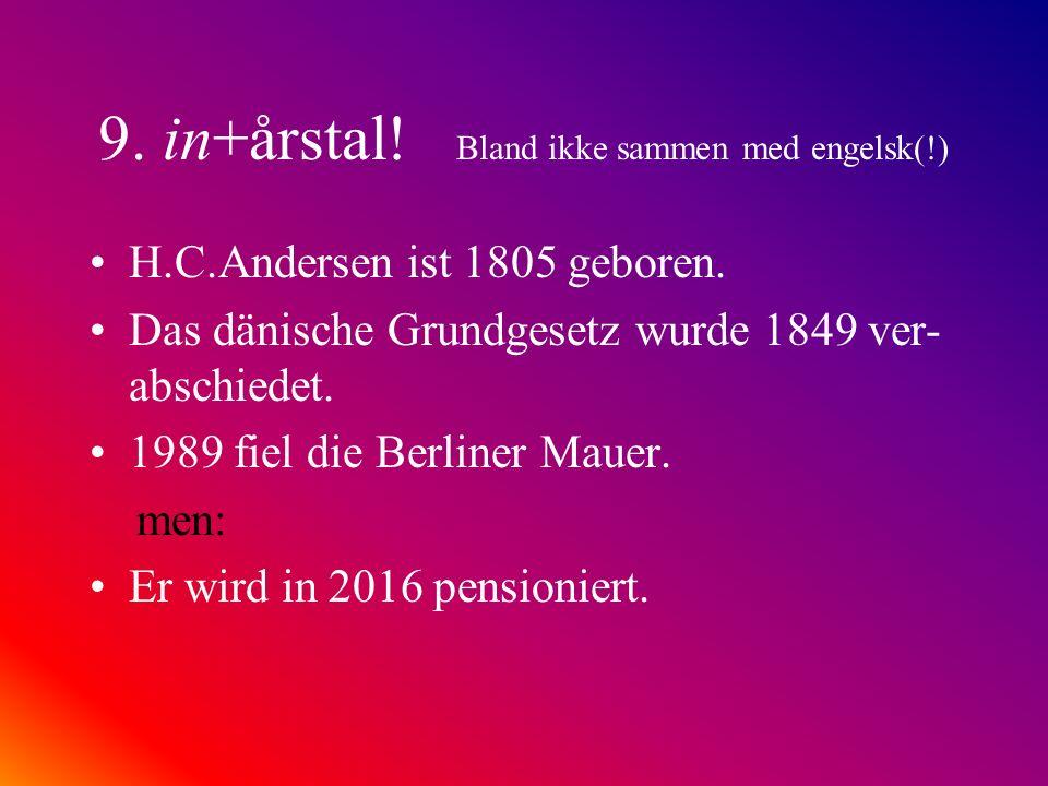 9. in+årstal! Bland ikke sammen med engelsk(!) H.C.Andersen ist 1805 geboren. Das dänische Grundgesetz wurde 1849 ver- abschiedet. 1989 fiel die Berli