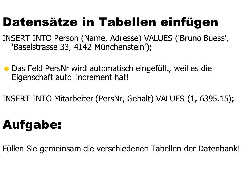 Datensätze in Tabellen einfügen INSERT INTO Person (Name, Adresse) VALUES ('Bruno Buess', 'Baselstrasse 33, 4142 Münchenstein'); Das Feld PersNr wird