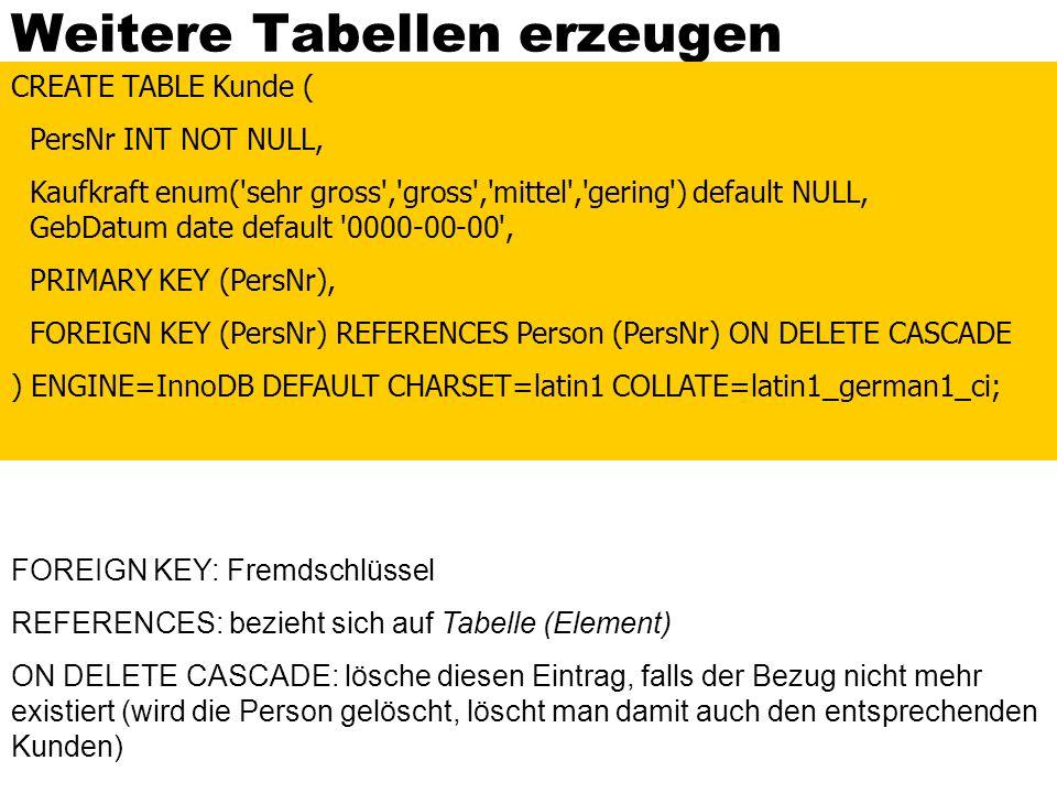 Weitere Tabellen erzeugen CREATE TABLE Kunde ( PersNr INT NOT NULL, Kaufkraft enum('sehr gross','gross','mittel','gering') default NULL, GebDatum date