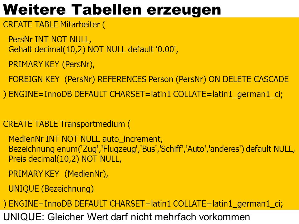 Weitere Tabellen erzeugen CREATE TABLE Mitarbeiter ( PersNr INT NOT NULL, Gehalt decimal(10,2) NOT NULL default '0.00', PRIMARY KEY (PersNr), FOREIGN