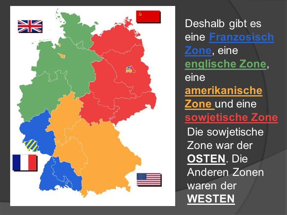 Deshalb gibt es eine Franzosisch Zone, eine englische Zone, eine amerikanische Zone und eine sowjetische Zone Die sowjetische Zone war der OSTEN. Die