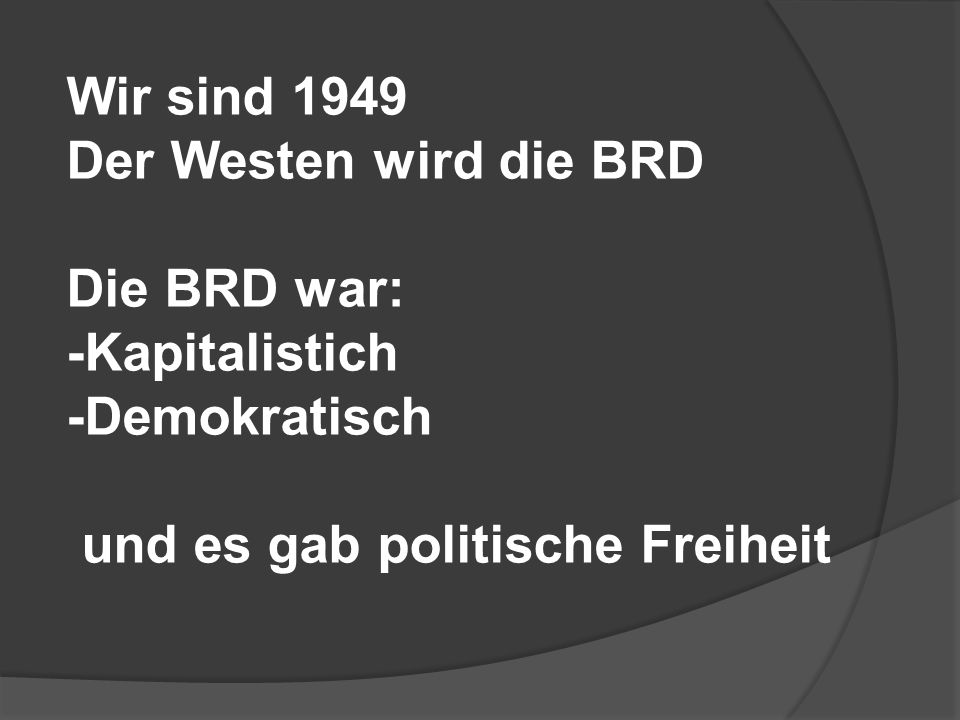 Wir sind 1949 Der Westen wird die BRD Die BRD war: -Kapitalistich -Demokratisch und es gab politische Freiheit