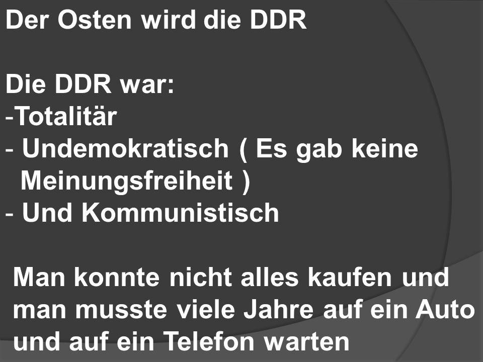 Der Osten wird die DDR Die DDR war: -Totalitär - Undemokratisch ( Es gab keine Meinungsfreiheit ) - Und Kommunistisch Man konnte nicht alles kaufen un