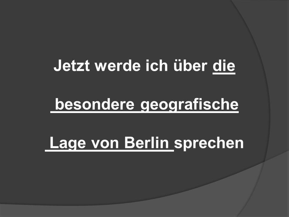 Jetzt werde ich über die besondere geografische Lage von Berlin sprechen