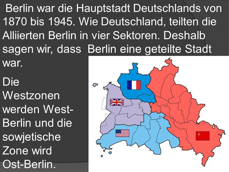 Die Westzonen werden West- Berlin und die sowjetische Zone wird Ost-Berlin. Berlin war die Hauptstadt Deutschlands von 1870 bis 1945. Wie Deutschland,