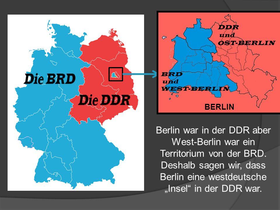 Berlin war in der DDR aber West-Berlin war ein Territorium von der BRD. Deshalb sagen wir, dass Berlin eine westdeutsche Insel in der DDR war. BERLIN