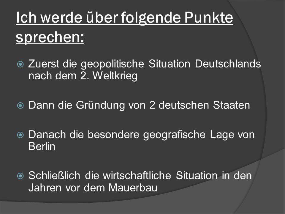 Ich werde über folgende Punkte sprechen: Zuerst die geopolitische Situation Deutschlands nach dem 2. Weltkrieg Dann die Gründung von 2 deutschen Staat