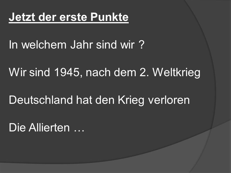 Jetzt der erste Punkte In welchem Jahr sind wir ? Wir sind 1945, nach dem 2. Weltkrieg Deutschland hat den Krieg verloren Die Allierten …