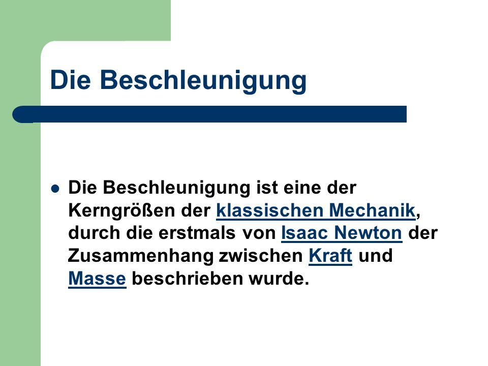 Die Beschleunigung Die Beschleunigung ist eine der Kerngrößen der klassischen Mechanik, durch die erstmals von Isaac Newton der Zusammenhang zwischen Kraft und Masse beschrieben wurde.klassischen MechanikIsaac NewtonKraft Masse