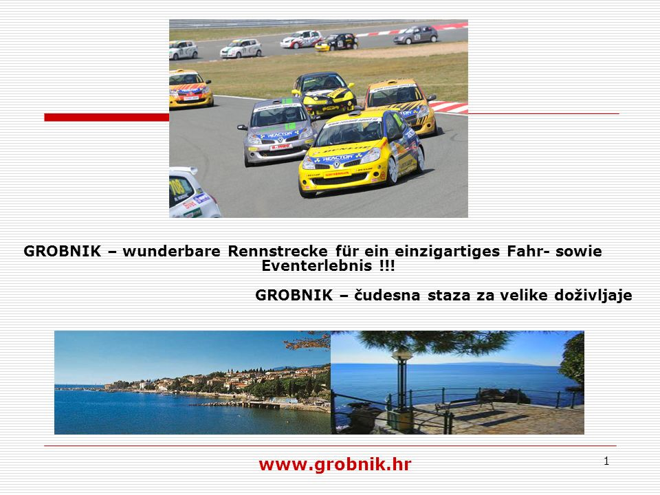 1 GROBNIK – wunderbare Rennstrecke für ein einzigartiges Fahr- sowie Eventerlebnis !!! www.grobnik.hr GROBNIK – čudesna staza za velike doživljaje