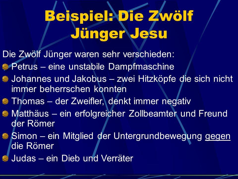 Beispiel: Die Zwölf Jünger Jesu Die Zwölf Jünger waren sehr verschieden: Petrus – eine unstabile Dampfmaschine Johannes und Jakobus – zwei Hitzköpfe d