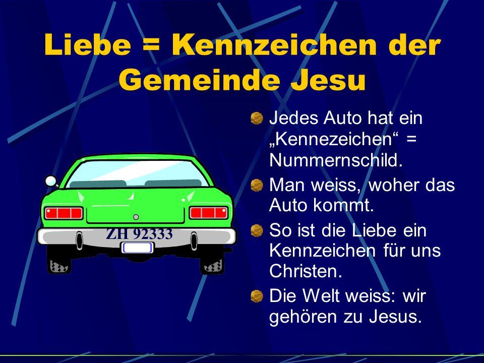 Liebe = Kennzeichen der Gemeinde Jesu Jedes Auto hat ein Kennezeichen = Nummernschild. Man weiss, woher das Auto kommt. So ist die Liebe ein Kennzeich