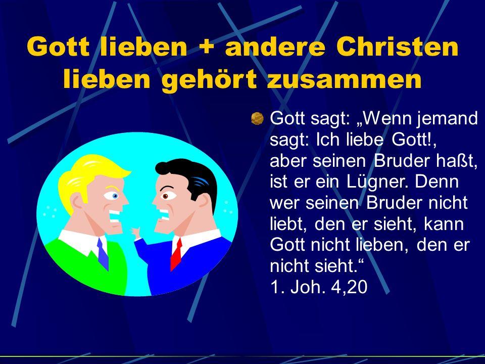 Gott lieben + andere Christen lieben gehört zusammen Gott sagt: Wenn jemand sagt: Ich liebe Gott!, aber seinen Bruder haßt, ist er ein Lügner. Denn we
