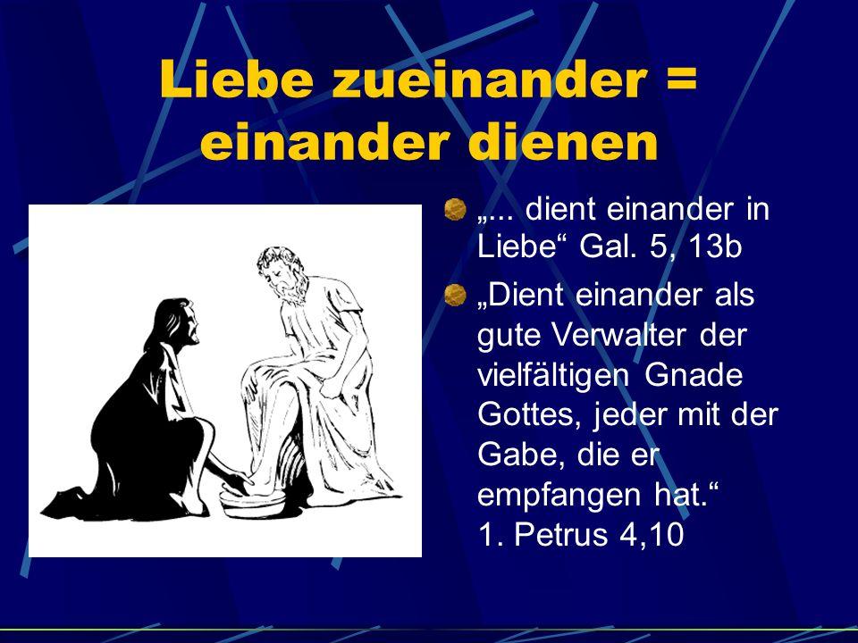 Liebe zueinander = einander dienen... dient einander in Liebe Gal. 5, 13b Dient einander als gute Verwalter der vielfältigen Gnade Gottes, jeder mit d