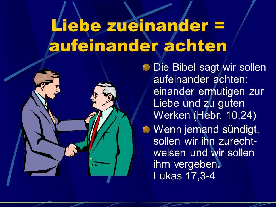 Liebe zueinander = aufeinander achten Die Bibel sagt wir sollen aufeinander achten: einander ermutigen zur Liebe und zu guten Werken (Hebr. 10,24) Wen