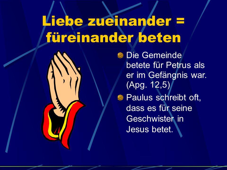 Liebe zueinander = füreinander beten Die Gemeinde betete für Petrus als er im Gefängnis war. (Apg. 12,5) Paulus schreibt oft, dass es für seine Geschw