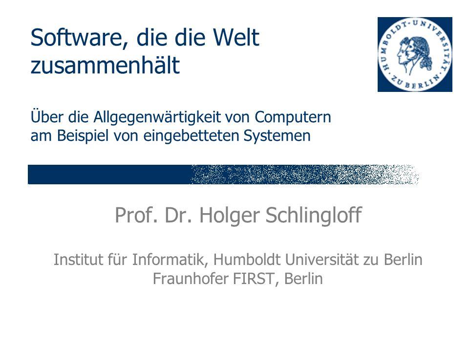 Software, die die Welt zusammenhält Über die Allgegenwärtigkeit von Computern am Beispiel von eingebetteten Systemen Prof. Dr. Holger Schlingloff Inst