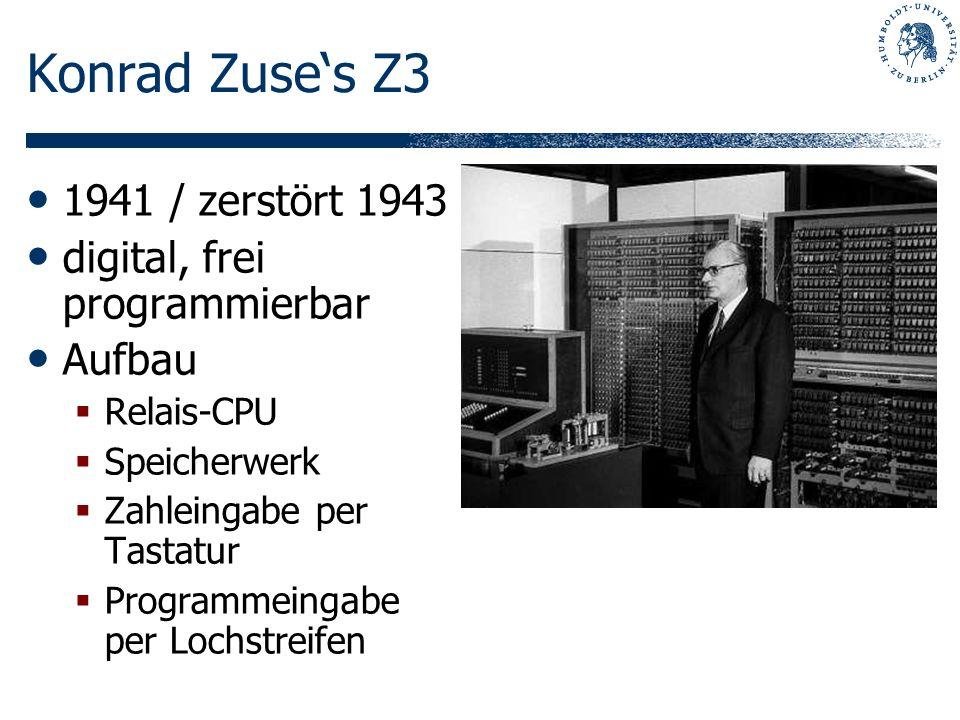 Konrad Zuses Z3 1941 / zerstört 1943 digital, frei programmierbar Aufbau Relais-CPU Speicherwerk Zahleingabe per Tastatur Programmeingabe per Lochstre
