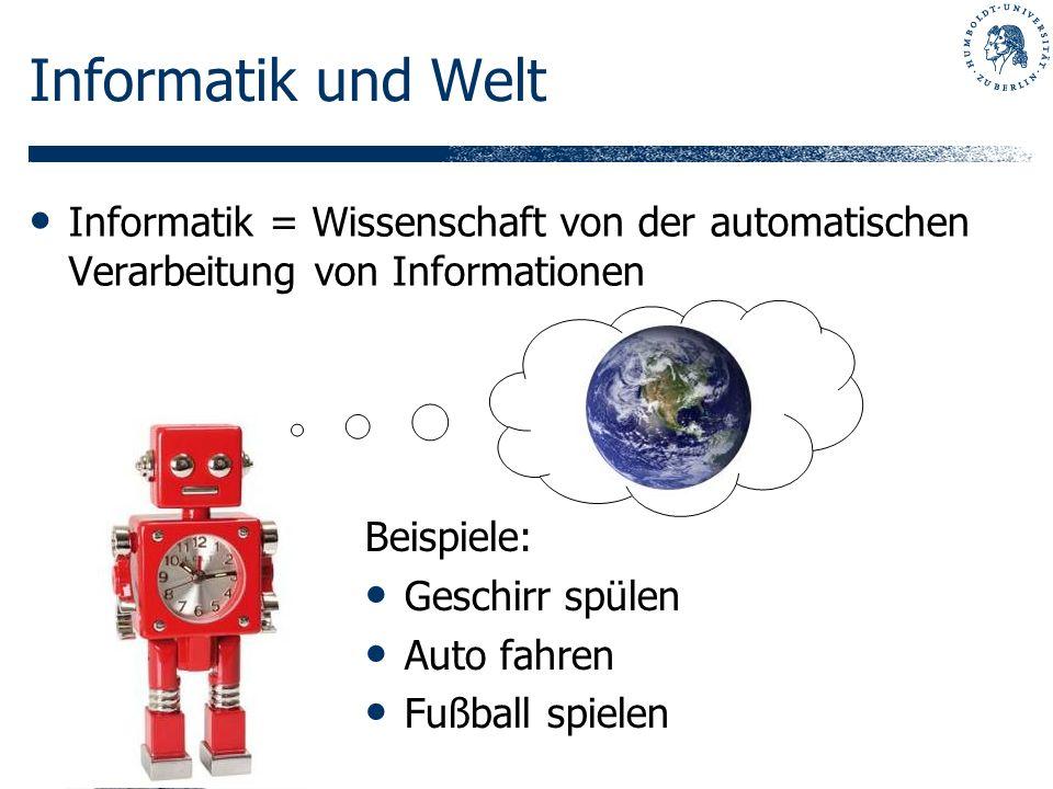Informatik und Welt Informatik = Wissenschaft von der automatischen Verarbeitung von Informationen Beispiele: Geschirr spülen Auto fahren Fußball spie
