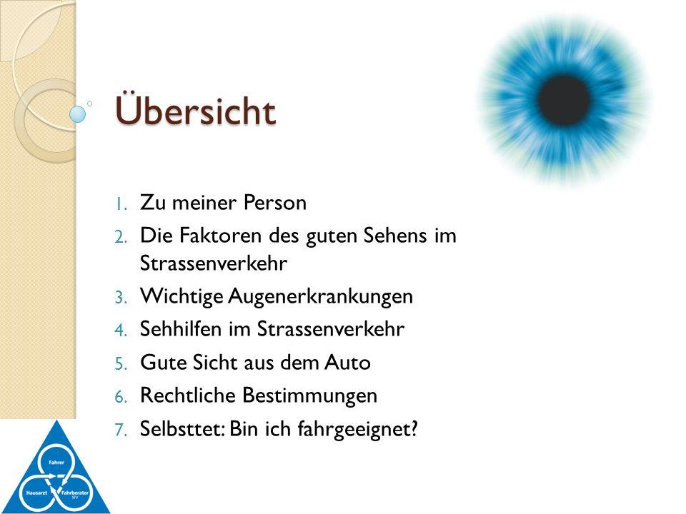 Übersicht 1. Zu meiner Person 2. Die Faktoren des guten Sehens im Strassenverkehr 3. Wichtige Augenerkrankungen 4. Sehhilfen im Strassenverkehr 5. Gut